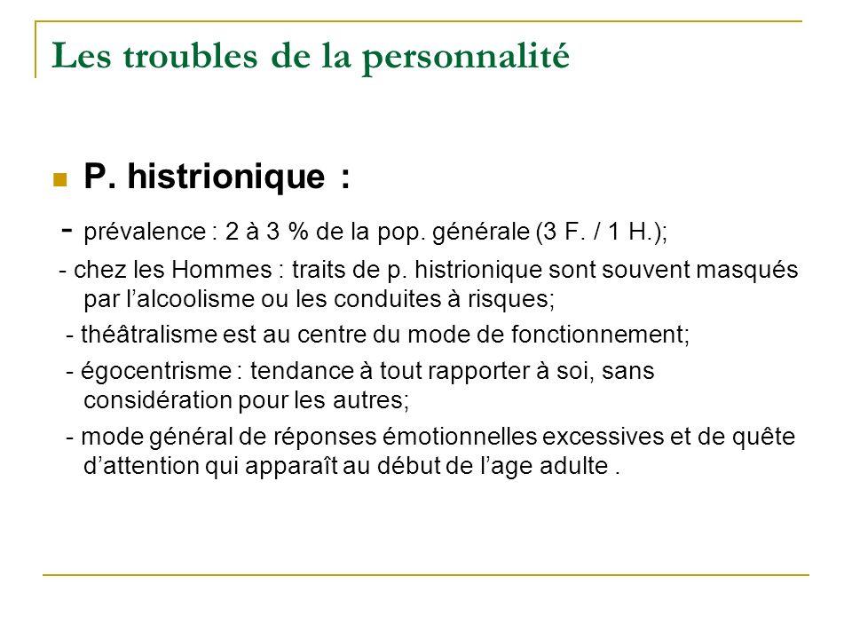 Les troubles de la personnalité P. histrionique : - prévalence : 2 à 3 % de la pop. générale (3 F. / 1 H.); - chez les Hommes : traits de p. histrioni