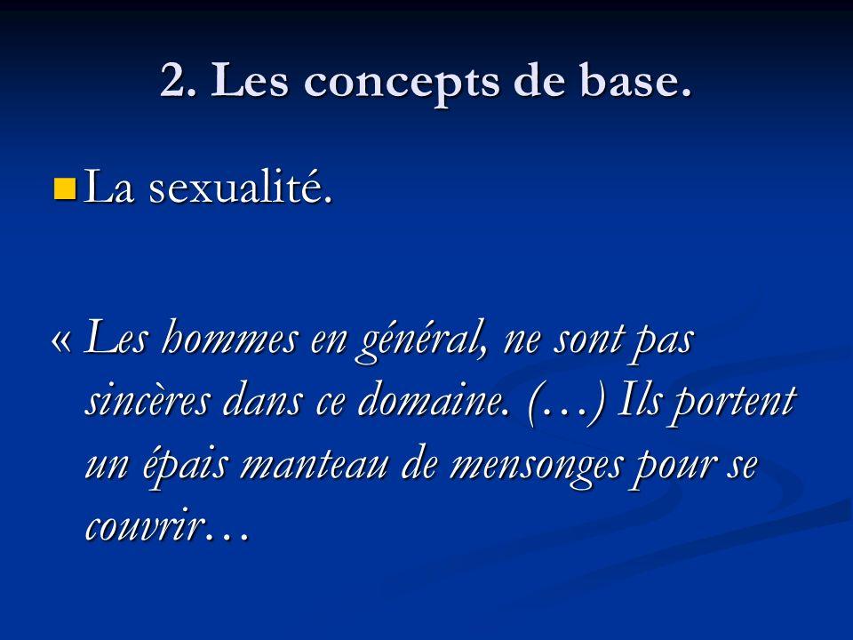 2. Les concepts de base. La sexualité. La sexualité. « Les hommes en général, ne sont pas sincères dans ce domaine. (…) Ils portent un épais manteau d
