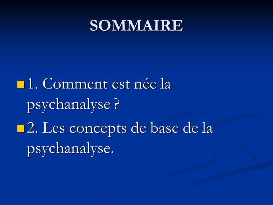 SOMMAIRE 1. Comment est née la psychanalyse ? 1. Comment est née la psychanalyse ? 2. Les concepts de base de la psychanalyse. 2. Les concepts de base