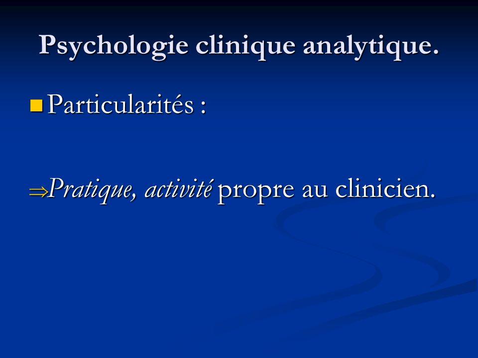 Psychologie clinique analytique. Particularités : Particularités : Pratique, activité propre au clinicien. Pratique, activité propre au clinicien.