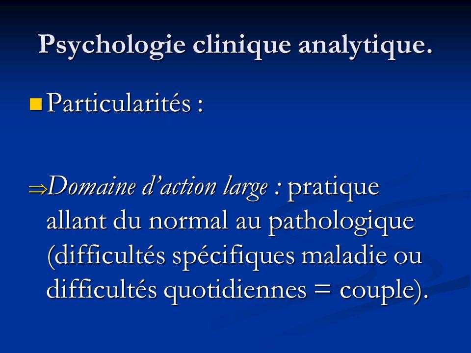 Psychologie clinique analytique. Particularités : Particularités : Domaine daction large : pratique allant du normal au pathologique (difficultés spéc