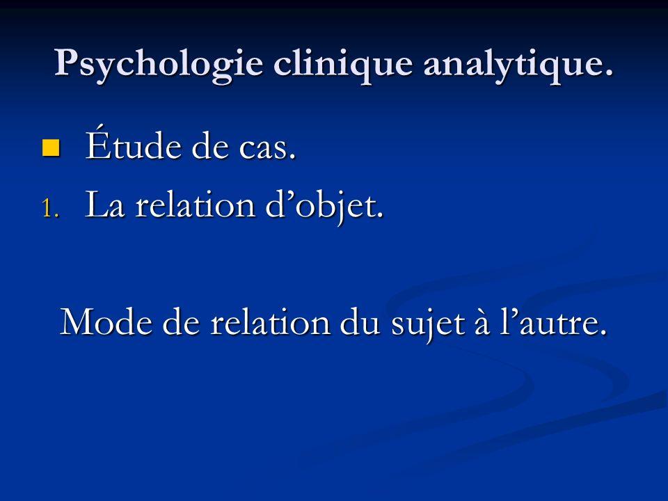 Psychologie clinique analytique. Étude de cas. Étude de cas. 1. La relation dobjet. Mode de relation du sujet à lautre.