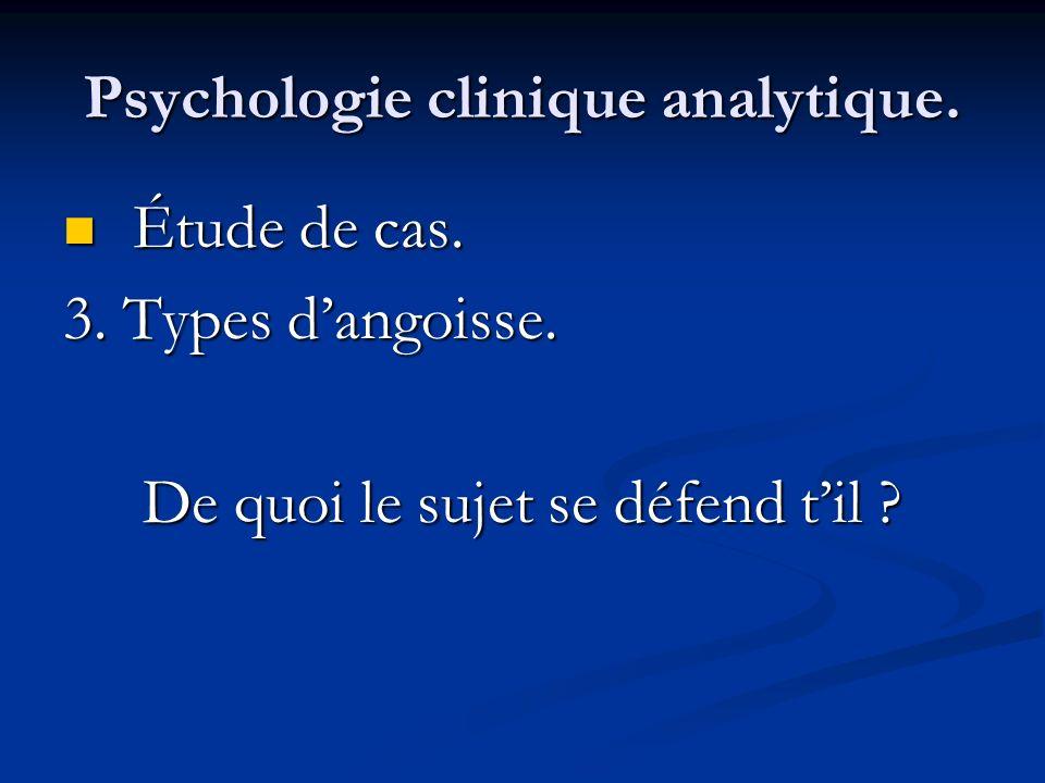 Psychologie clinique analytique. Étude de cas. Étude de cas. 3. Types dangoisse. De quoi le sujet se défend til ?