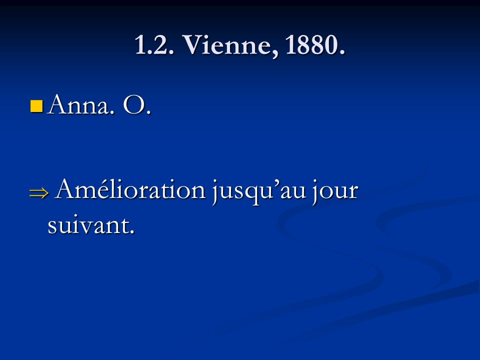 1.2. Vienne, 1880. Anna. O. Anna. O. Amélioration jusquau jour suivant. Amélioration jusquau jour suivant.
