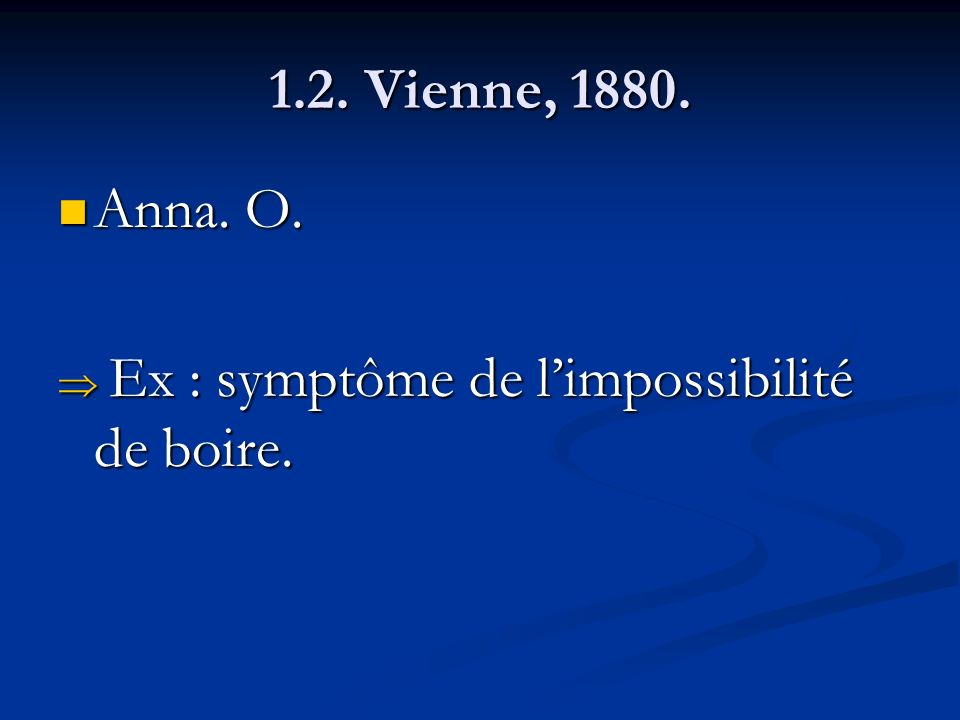 1.2. Vienne, 1880. Anna. O. Anna. O. Ex : symptôme de limpossibilité de boire. Ex : symptôme de limpossibilité de boire.