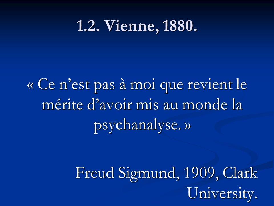 1.2. Vienne, 1880. « Ce nest pas à moi que revient le mérite davoir mis au monde la psychanalyse. » Freud Sigmund, 1909, Clark University.