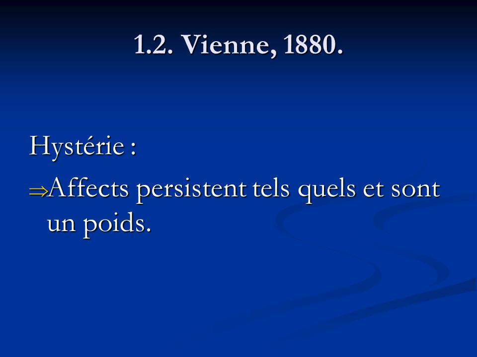 1.2. Vienne, 1880. Hystérie : Affects persistent tels quels et sont un poids. Affects persistent tels quels et sont un poids.