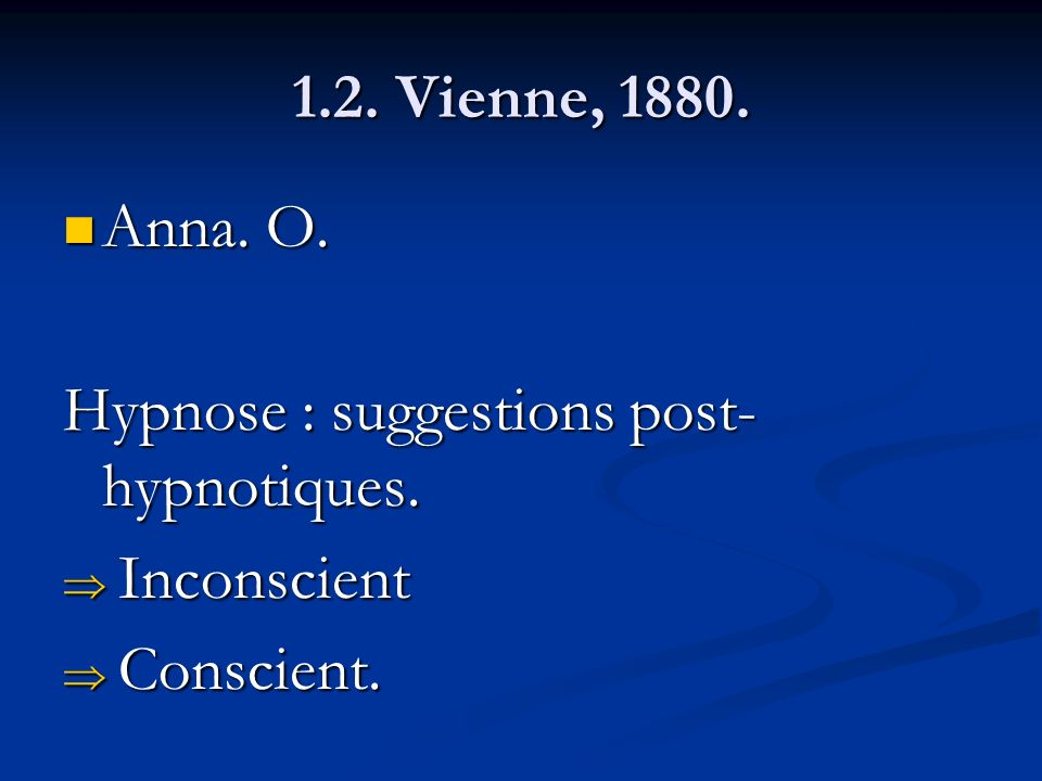 1.2. Vienne, 1880. Anna. O. Anna. O. Hypnose : suggestions post- hypnotiques. Inconscient Inconscient Conscient. Conscient.