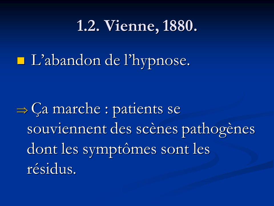 1.2. Vienne, 1880. Labandon de lhypnose. Labandon de lhypnose. Ça marche : patients se souviennent des scènes pathogènes dont les symptômes sont les r