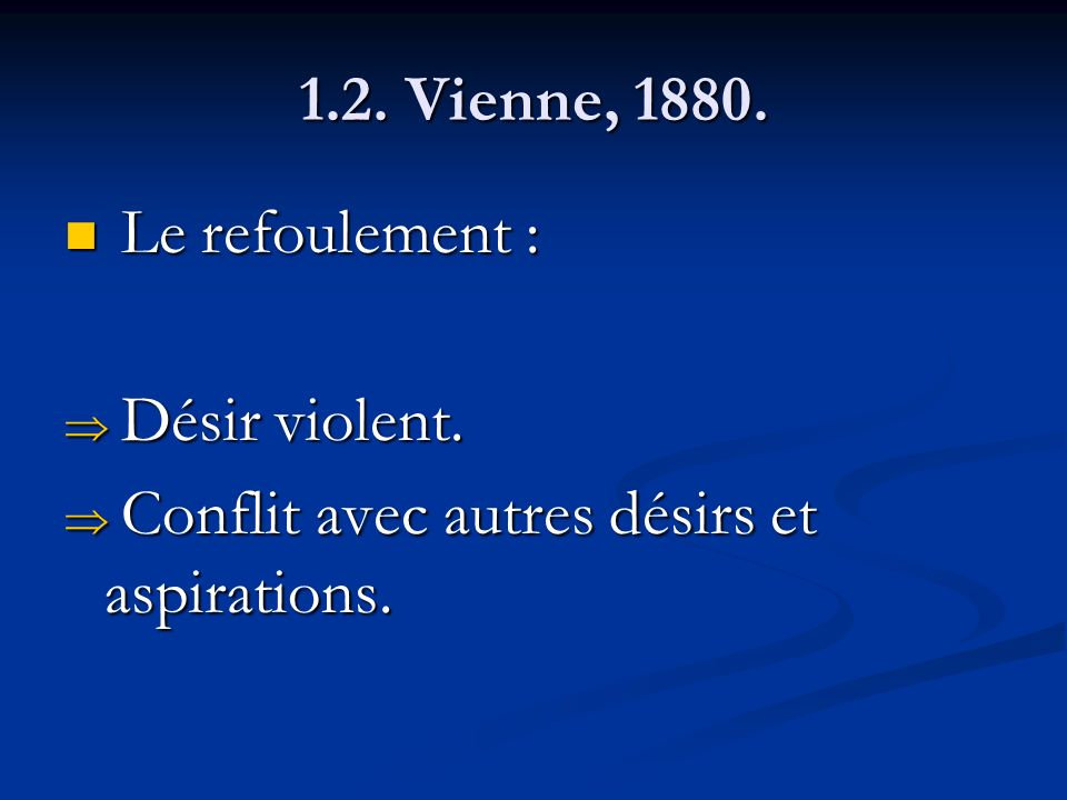1.2. Vienne, 1880. Le refoulement : Le refoulement : Désir violent. Désir violent. Conflit avec autres désirs et aspirations. Conflit avec autres dési