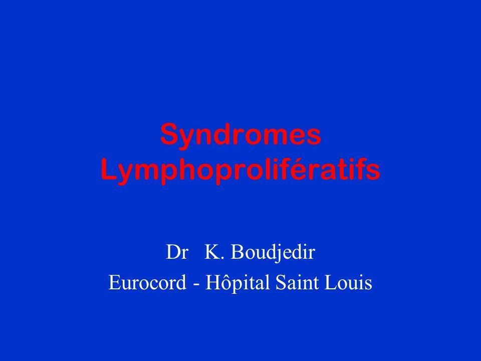 Syndromes Lymphoprolifératifs Dr K. Boudjedir Eurocord - Hôpital Saint Louis