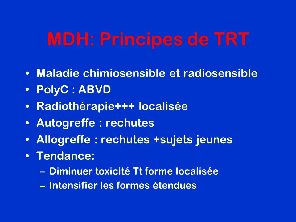 MDH: Principes de TRT Maladie chimiosensible et radiosensible PolyC : ABVD Radiothérapie+++ localisée Autogreffe : rechutes Allogreffe : rechutes +suj