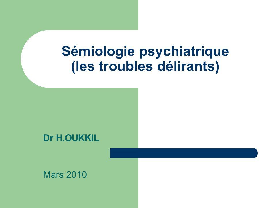 Sémiologie psychiatrique (les troubles délirants) Dr H.OUKKIL Mars 2010
