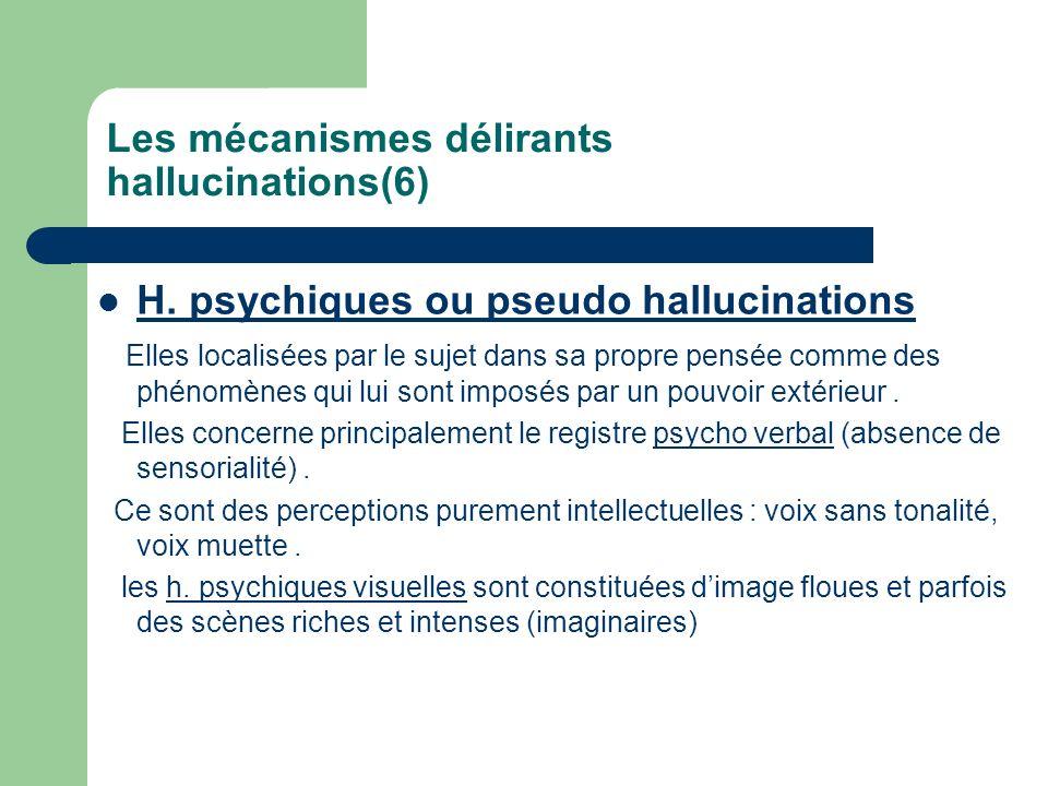 Les mécanismes délirants hallucinations(6) H. psychiques ou pseudo hallucinations Elles localisées par le sujet dans sa propre pensée comme des phénom