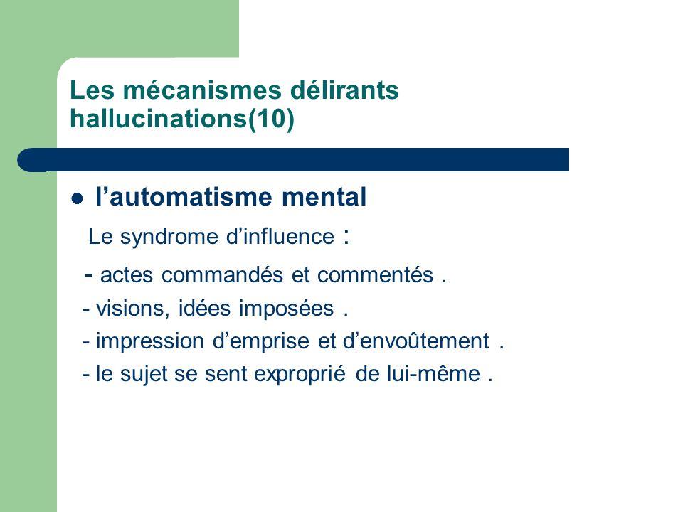 Les mécanismes délirants hallucinations(10) lautomatisme mental Le syndrome dinfluence : - actes commandés et commentés. - visions, idées imposées. -