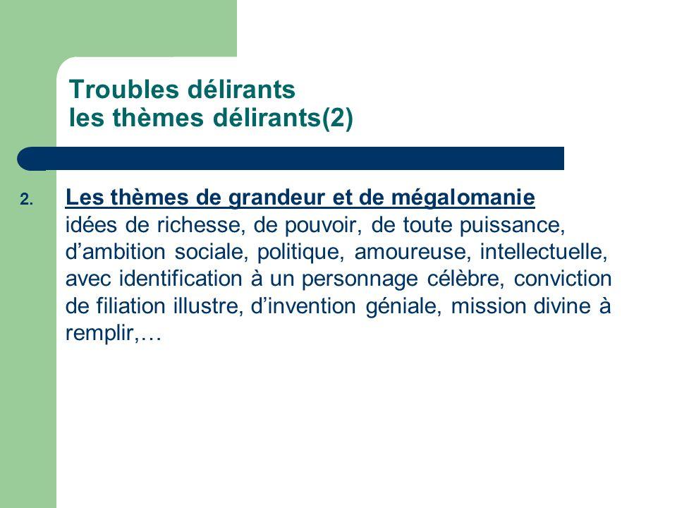 Troubles délirants les thèmes délirants(2) 2. Les thèmes de grandeur et de mégalomanie idées de richesse, de pouvoir, de toute puissance, dambition so