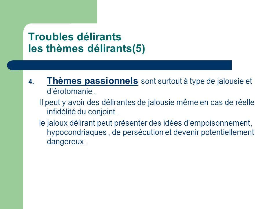 Troubles délirants les thèmes délirants(5) 4. Thèmes passionnels sont surtout à type de jalousie et dérotomanie. Il peut y avoir des délirantes de jal