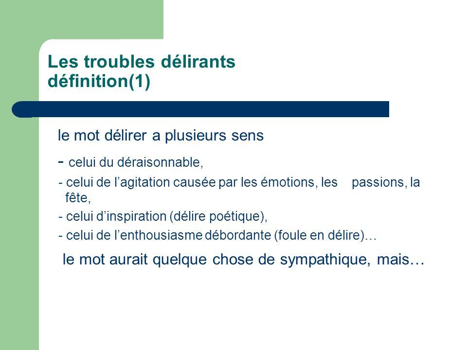 Les troubles délirants définition(1) le mot délirer a plusieurs sens - celui du déraisonnable, - celui de lagitation causée par les émotions, les pass