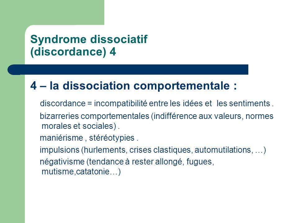 Syndrome dissociatif (discordance) 4 4 – la dissociation comportementale : discordance = incompatibilité entre les idées et les sentiments. bizarrerie
