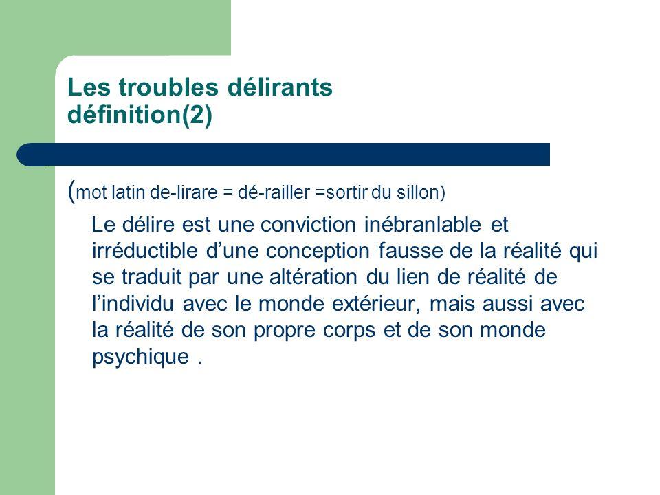 Les troubles délirants définition(2) ( mot latin de-lirare = dé-railler =sortir du sillon) Le délire est une conviction inébranlable et irréductible d