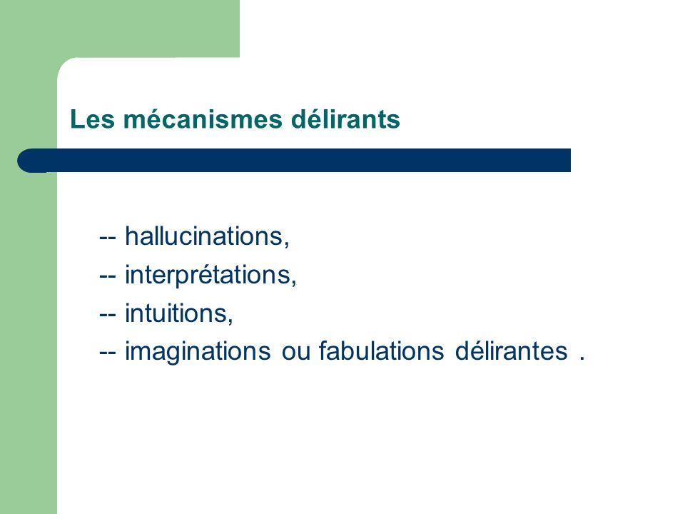 Les mécanismes délirants -- hallucinations, -- interprétations, -- intuitions, -- imaginations ou fabulations délirantes.