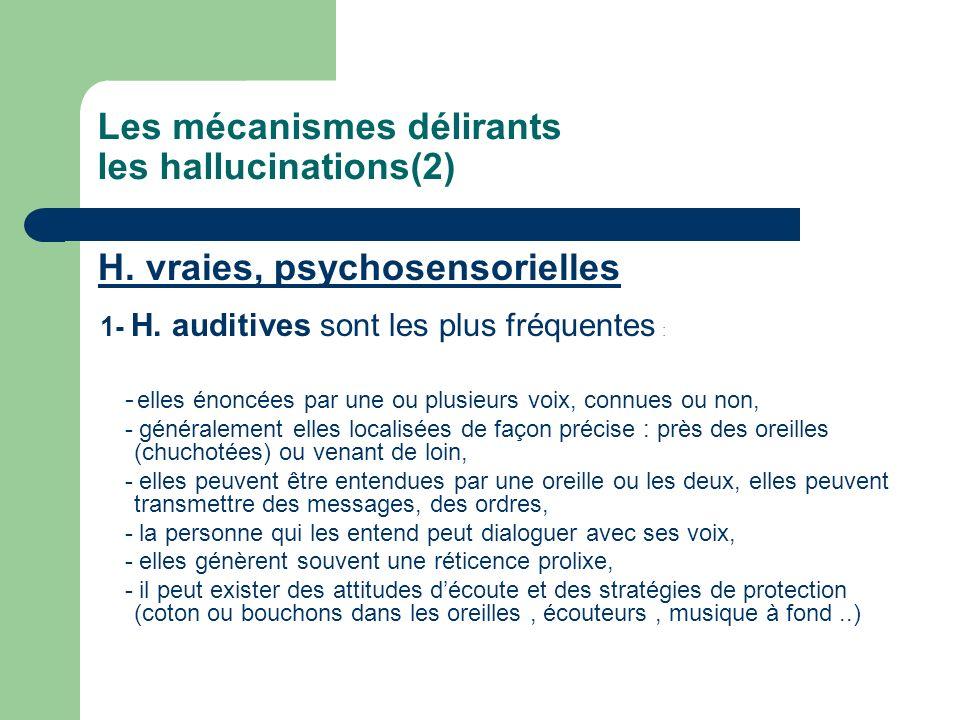 Les mécanismes délirants les hallucinations(2) H. vraies, psychosensorielles 1- H. auditives sont les plus fréquentes : - elles énoncées par une ou pl