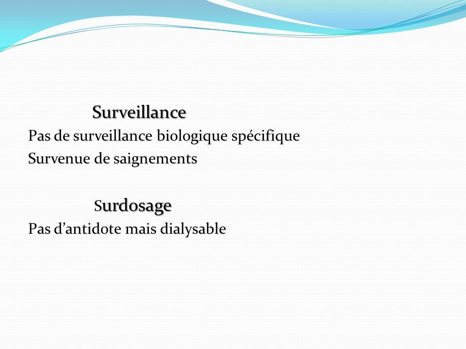 Surveillance Pas de surveillance biologique spécifique Survenue de saignements urdosage S urdosage Pas dantidote mais dialysable