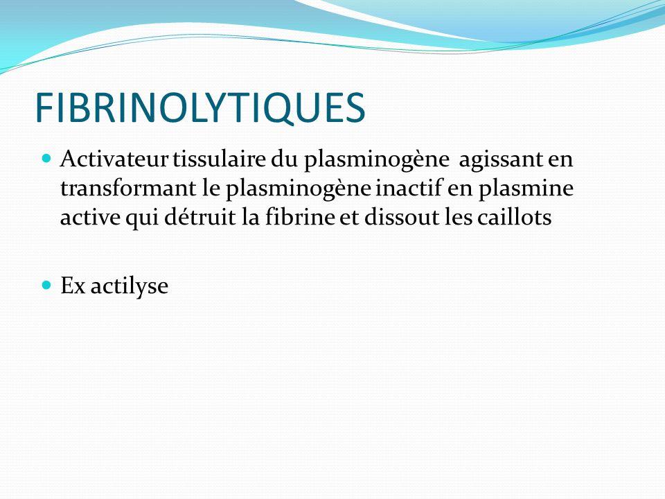 FIBRINOLYTIQUES Activateur tissulaire du plasminogène agissant en transformant le plasminogène inactif en plasmine active qui détruit la fibrine et di