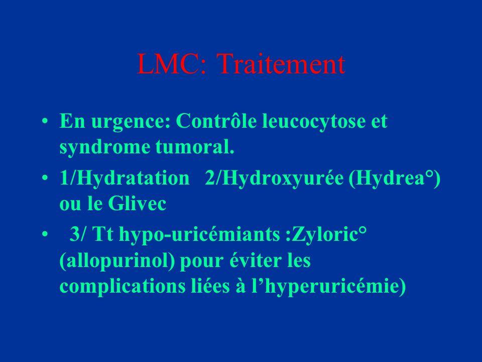 LMC: Traitement En urgence: Contrôle leucocytose et syndrome tumoral. 1/Hydratation 2/Hydroxyurée (Hydrea°) ou le Glivec 3/ Tt hypo-uricémiants :Zylor