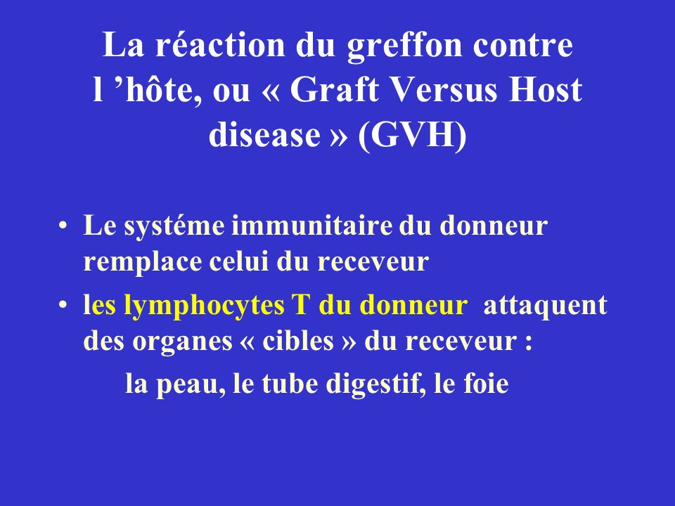 La réaction du greffon contre l hôte, ou « Graft Versus Host disease » (GVH) Le systéme immunitaire du donneur remplace celui du receveur les lymphocy