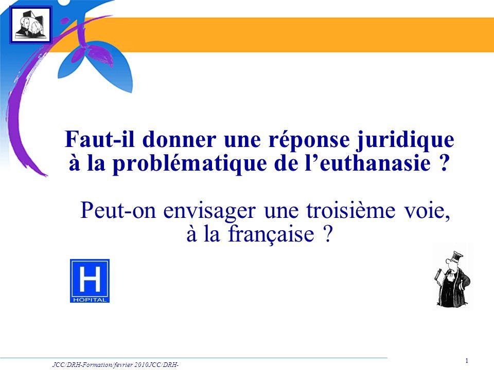 JCC/DRH-Formation/fevrier 2010JCC/DRH- Formation/2009 1 Faut-il donner une réponse juridique à la problématique de leuthanasie ? Peut-on envisager une