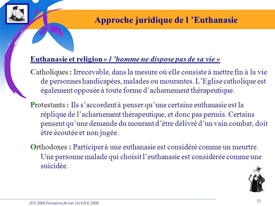 JCC/DRH-Formation/fevrier 2010JCC/DRH- Formation/2009 11 Approche juridique de l Euthanasie Euthanasie et religion « l homme ne dispose pas de sa vie