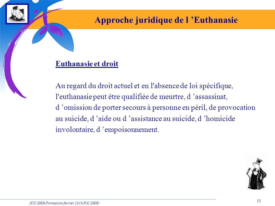 JCC/DRH-Formation/fevrier 2010JCC/DRH- Formation/2009 13 Approche juridique de l Euthanasie Euthanasie et droit Au regard du droit actuel et en l'abse