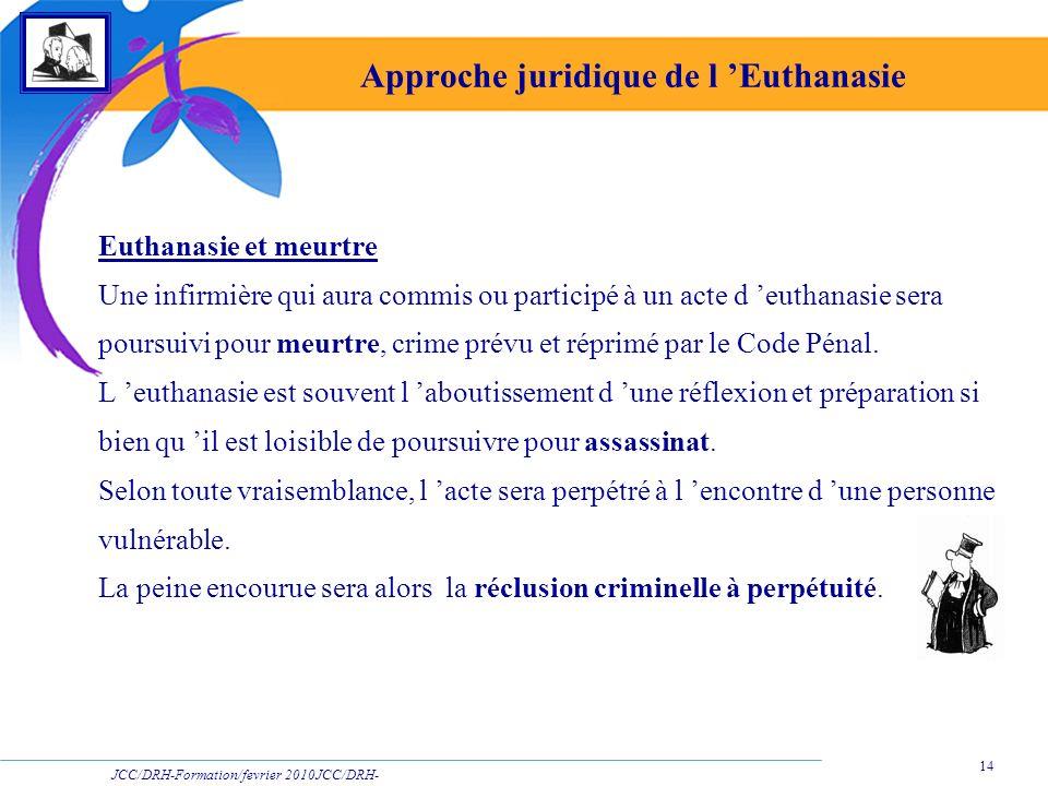 JCC/DRH-Formation/fevrier 2010JCC/DRH- Formation/2009 14 Approche juridique de l Euthanasie Euthanasie et meurtre Une infirmière qui aura commis ou pa