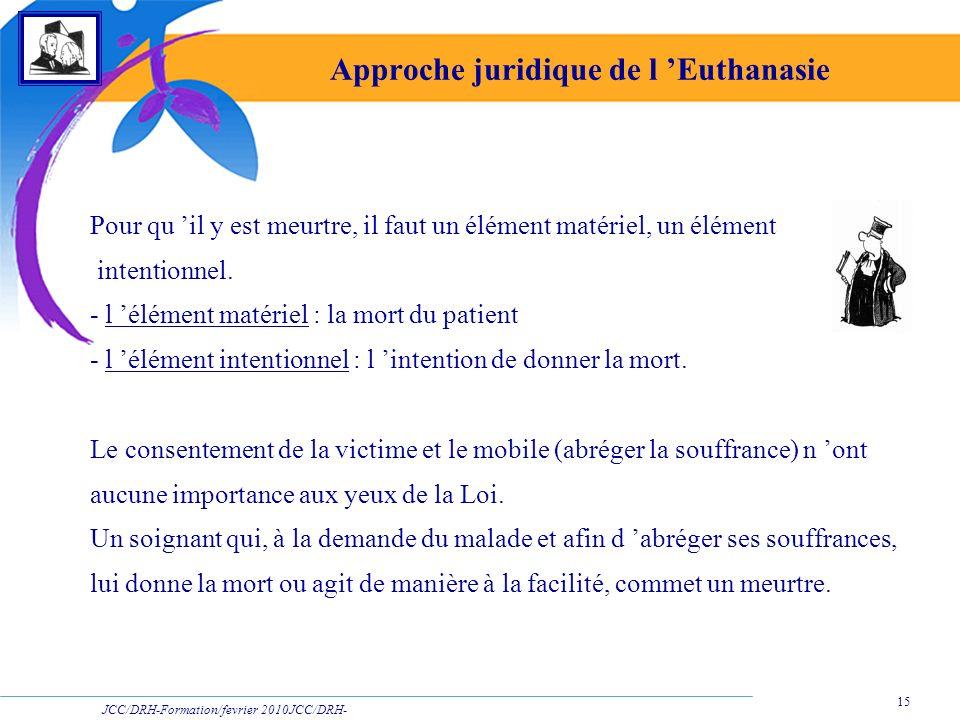 JCC/DRH-Formation/fevrier 2010JCC/DRH- Formation/2009 15 Approche juridique de l Euthanasie Pour qu il y est meurtre, il faut un élément matériel, un
