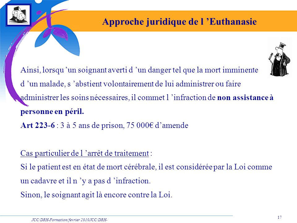JCC/DRH-Formation/fevrier 2010JCC/DRH- Formation/2009 17 Approche juridique de l Euthanasie Ainsi, lorsqu un soignant averti d un danger tel que la mo