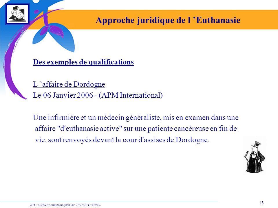 JCC/DRH-Formation/fevrier 2010JCC/DRH- Formation/2009 18 Approche juridique de l Euthanasie Des exemples de qualifications L affaire de Dordogne Le 06