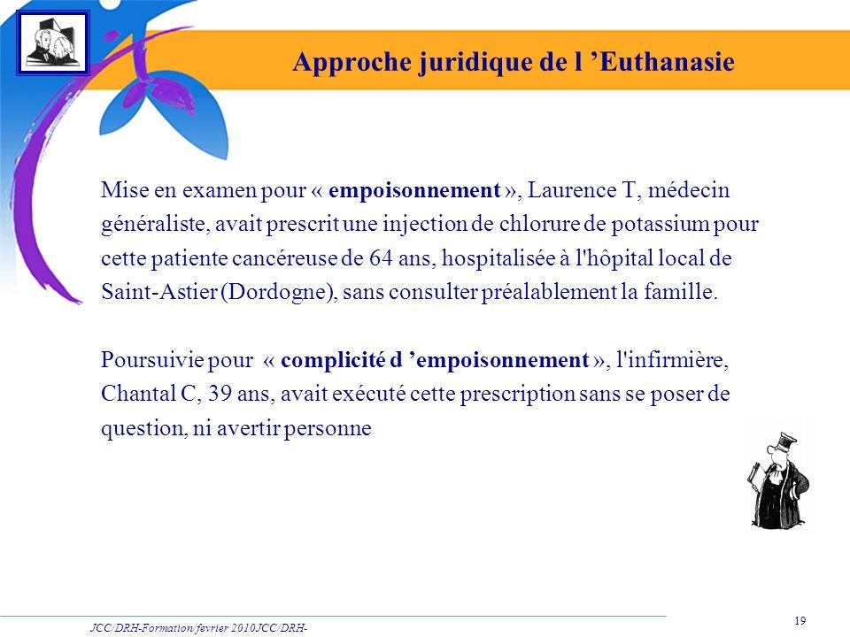 JCC/DRH-Formation/fevrier 2010JCC/DRH- Formation/2009 19 Approche juridique de l Euthanasie Mise en examen pour « empoisonnement », Laurence T, médeci