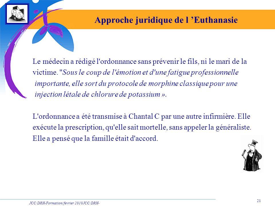 JCC/DRH-Formation/fevrier 2010JCC/DRH- Formation/2009 21 Approche juridique de l Euthanasie Le médecin a rédigé l'ordonnance sans prévenir le fils, ni