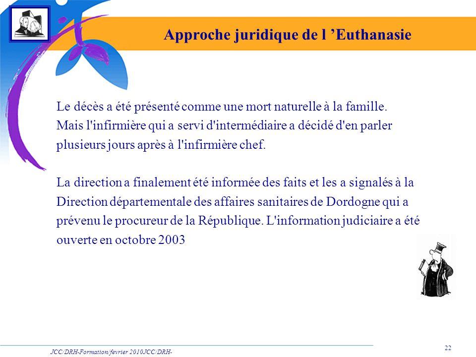 JCC/DRH-Formation/fevrier 2010JCC/DRH- Formation/2009 22 Approche juridique de l Euthanasie Le décès a été présenté comme une mort naturelle à la fami