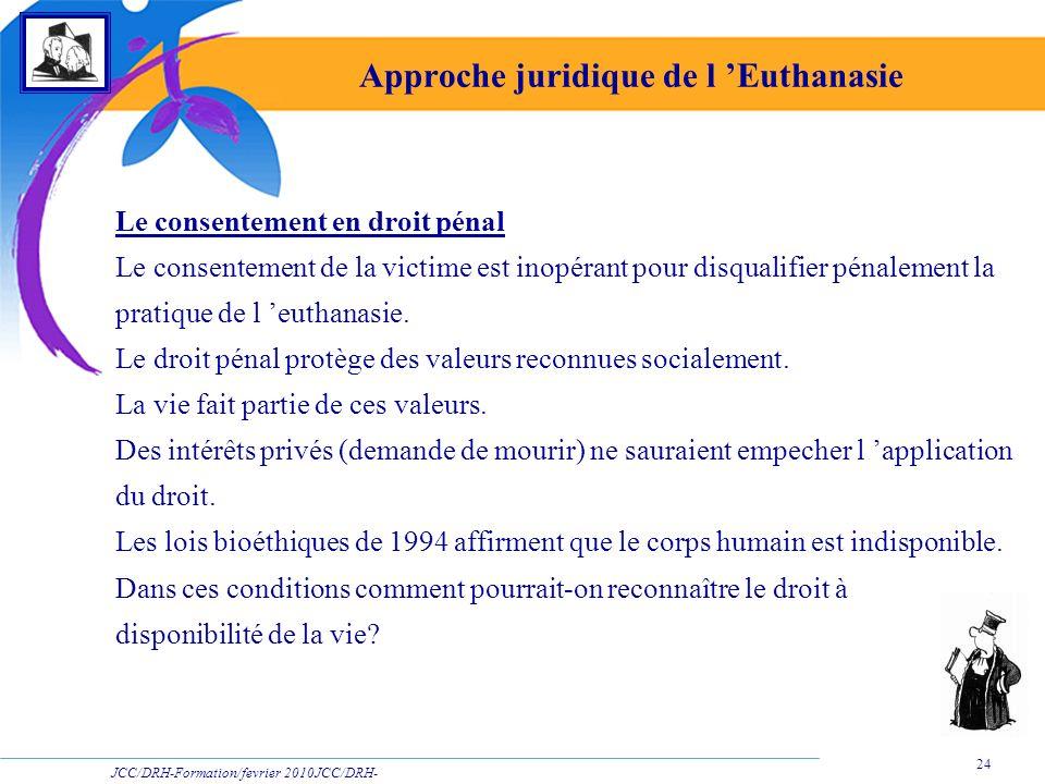 JCC/DRH-Formation/fevrier 2010JCC/DRH- Formation/2009 24 Approche juridique de l Euthanasie Le consentement en droit pénal Le consentement de la victi