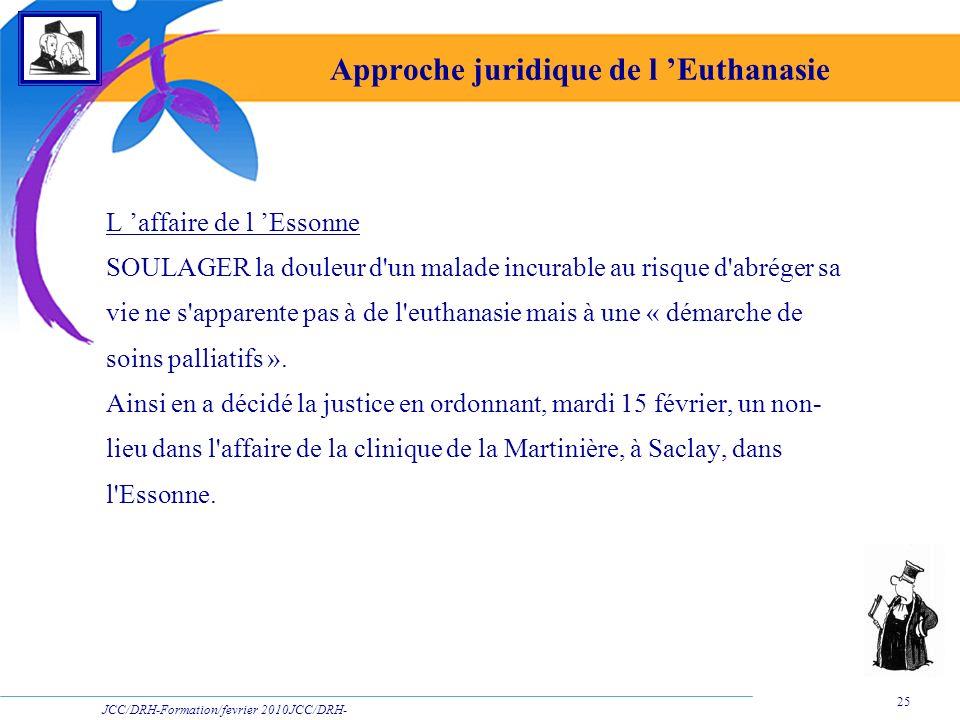 JCC/DRH-Formation/fevrier 2010JCC/DRH- Formation/2009 25 Approche juridique de l Euthanasie L affaire de l Essonne SOULAGER la douleur d'un malade inc