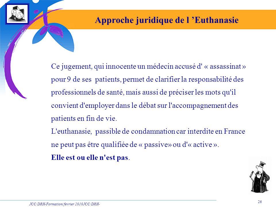 JCC/DRH-Formation/fevrier 2010JCC/DRH- Formation/2009 26 Approche juridique de l Euthanasie Ce jugement, qui innocente un médecin accusé d' « assassin
