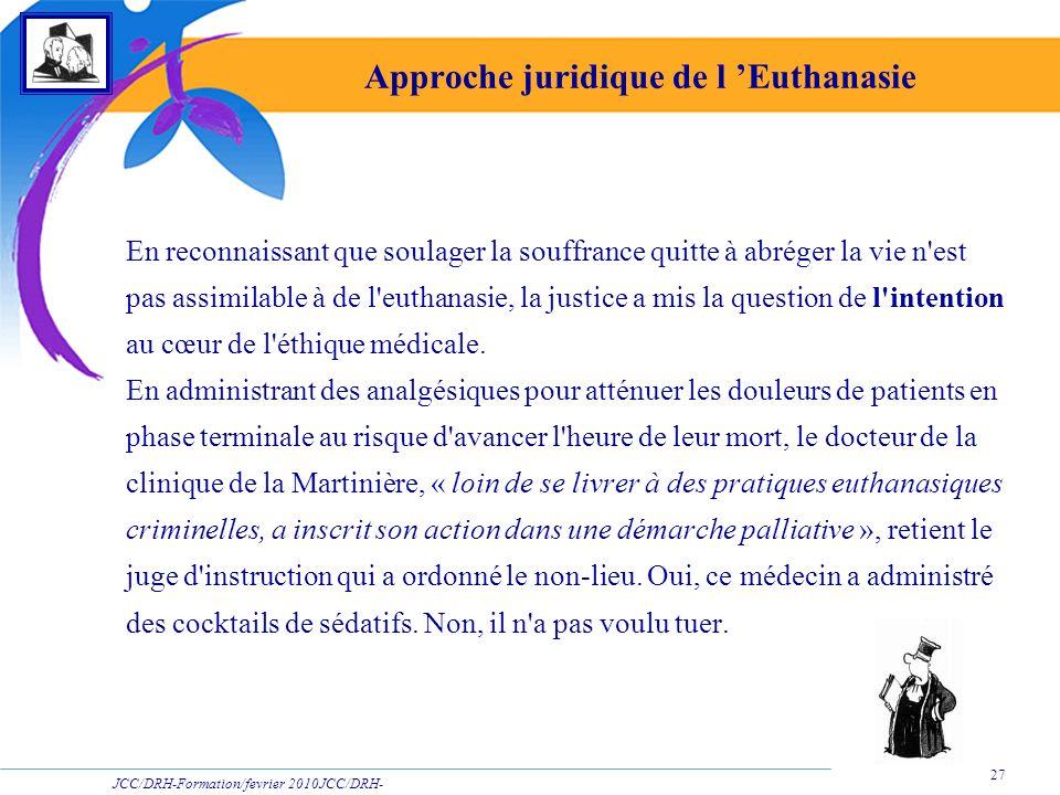 JCC/DRH-Formation/fevrier 2010JCC/DRH- Formation/2009 27 Approche juridique de l Euthanasie En reconnaissant que soulager la souffrance quitte à abrég