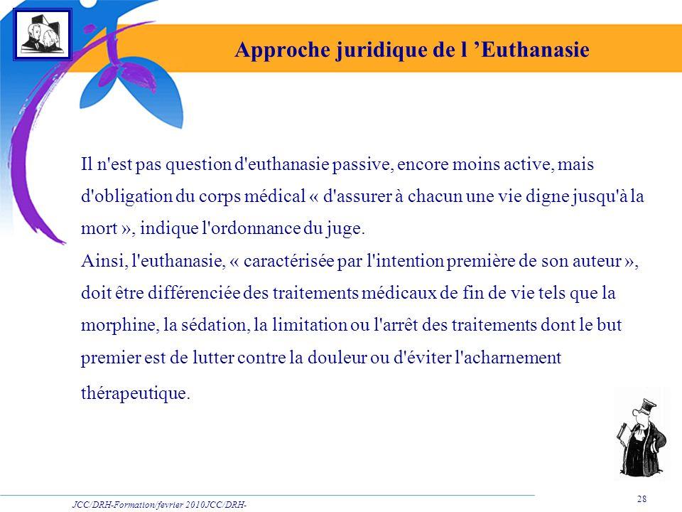JCC/DRH-Formation/fevrier 2010JCC/DRH- Formation/2009 28 Approche juridique de l Euthanasie Il n'est pas question d'euthanasie passive, encore moins a