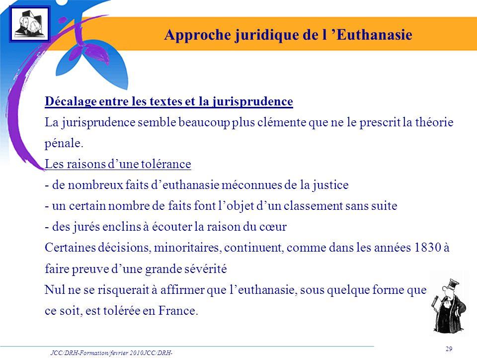 JCC/DRH-Formation/fevrier 2010JCC/DRH- Formation/2009 29 Approche juridique de l Euthanasie Décalage entre les textes et la jurisprudence La jurisprud