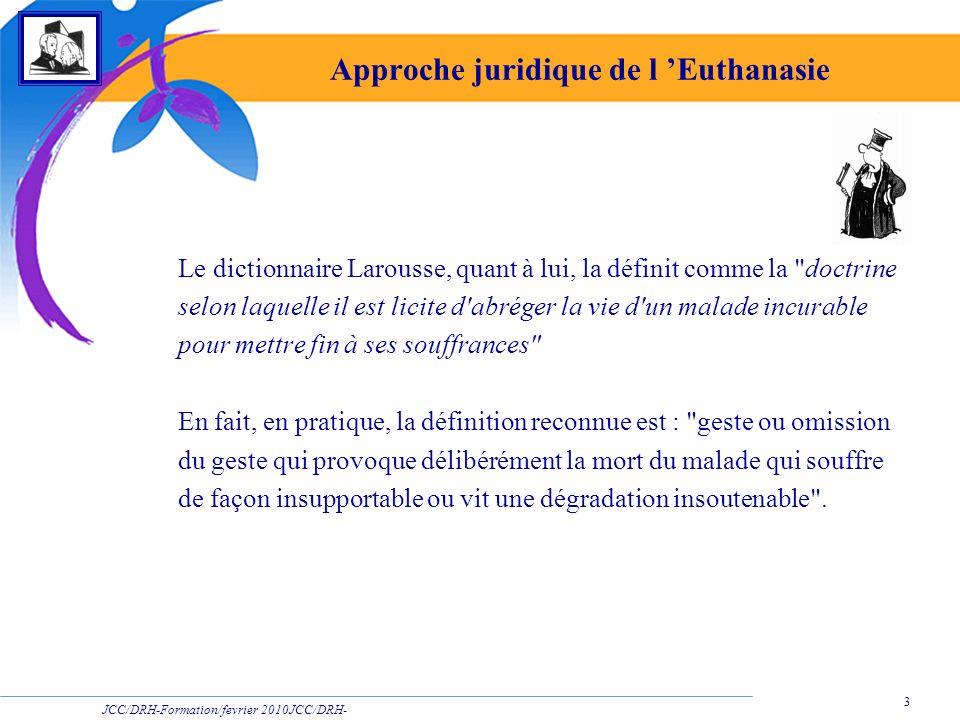 JCC/DRH-Formation/fevrier 2010JCC/DRH- Formation/2009 3 Approche juridique de l Euthanasie Le dictionnaire Larousse, quant à lui, la définit comme la