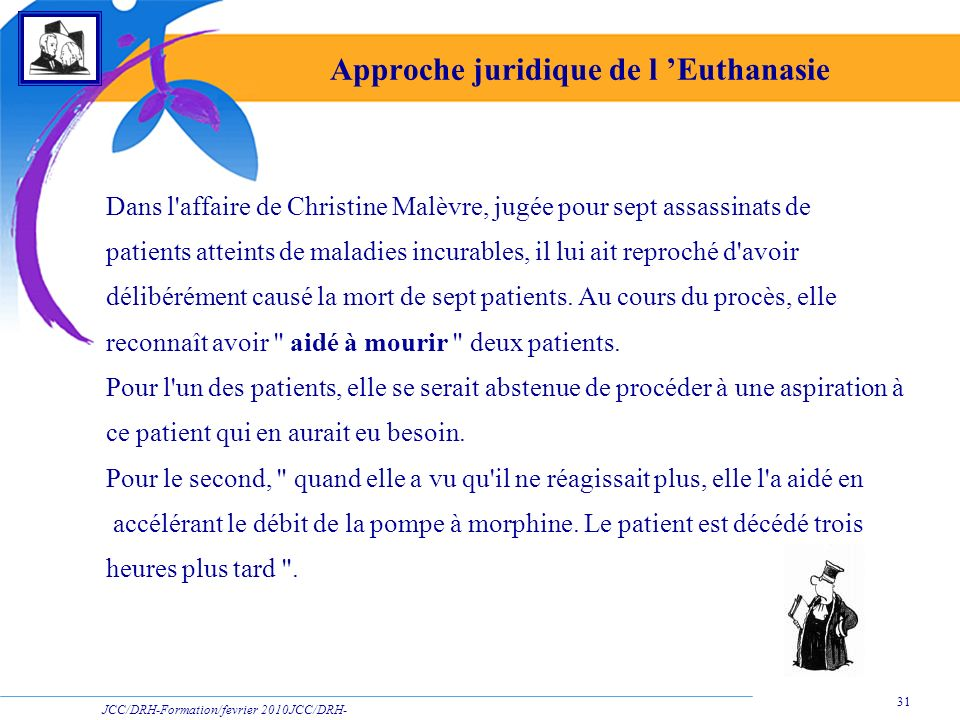 JCC/DRH-Formation/fevrier 2010JCC/DRH- Formation/2009 31 Approche juridique de l Euthanasie Dans l affaire de Christine Malèvre, jugée pour sept assassinats de patients atteints de maladies incurables, il lui ait reproché d avoir délibérément causé la mort de sept patients.