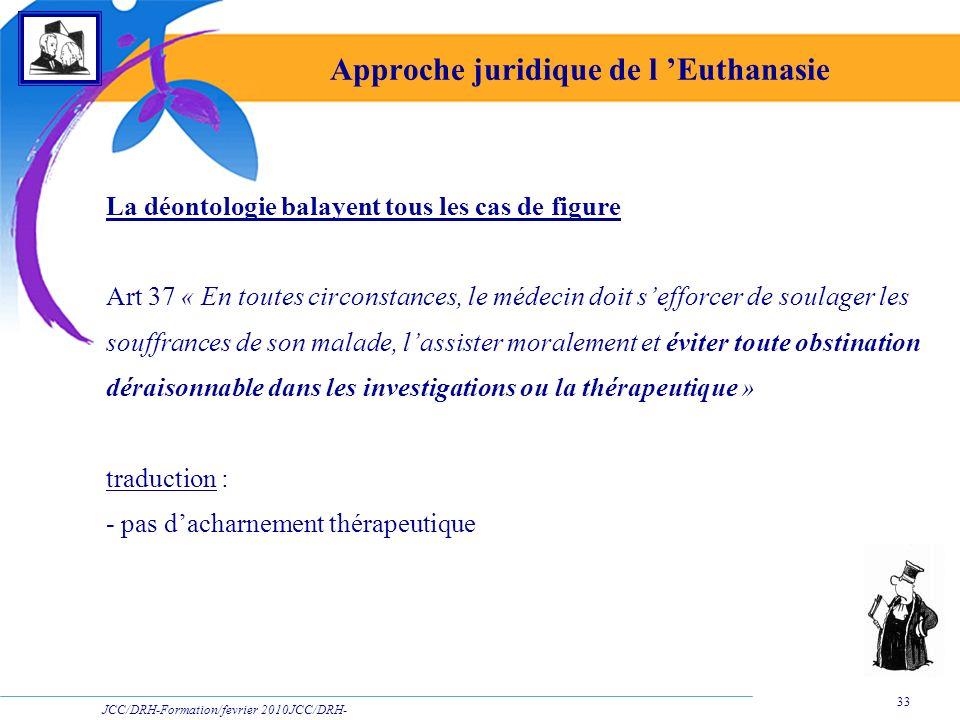 JCC/DRH-Formation/fevrier 2010JCC/DRH- Formation/2009 33 Approche juridique de l Euthanasie La déontologie balayent tous les cas de figure Art 37 « En