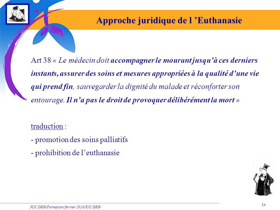 JCC/DRH-Formation/fevrier 2010JCC/DRH- Formation/2009 34 Approche juridique de l Euthanasie Art 38 « Le médecin doit accompagner le mourant jusquà ces
